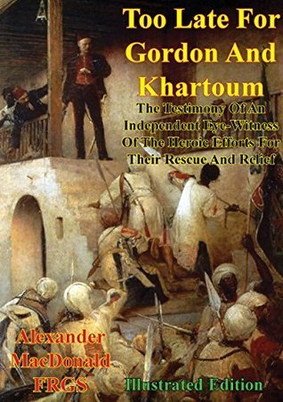 Too Late For Gordon And Khartoum: The Testimony Of An Independent Eye-Witness Of The Heroic Efforts For Their Rescue And Relief [Illustrated Edition]  by  Alexander Macdonald F.R.G.S.