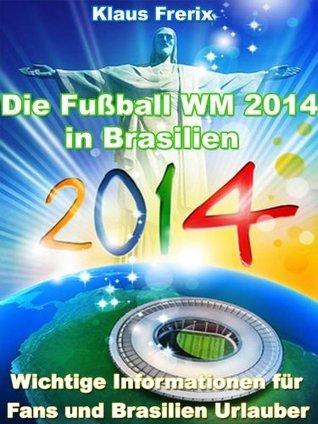 Die Fußball WM 2014 in Brasilien - Wichtige Informationen für Fans und Brasilien Urlauber  by  Klaus Frerix