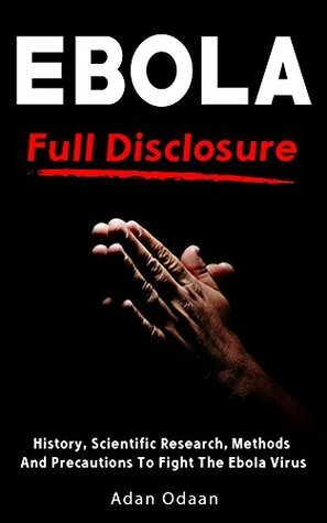 Ebola: Full Disclosure: History, Scientific Research, Methods And Precautions To Fight The Ebola Virus  by  Adan Odaan