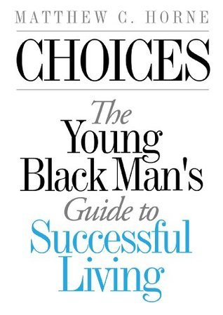 Choices: The Young Black Mans Guide To Successful Living Matthew C. Horne