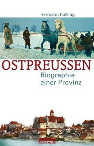 Ostpreußen: Biographie einer Provinz Hermann Pölking