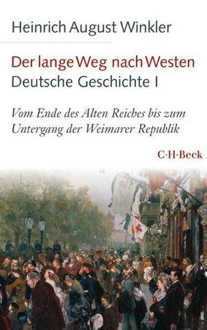 Der lange Weg nach Westen - Deutsche Geschichte I: Vom Ende des Alten Reiches bis zum Untergang der Weimarer Republik Heinrich August Winkler