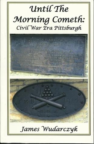 Until the Morning Cometh: Civil War Era Pittsburgh James Wudarcyzk