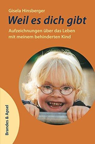 Weil es dich gibt: Aufzeichnungen über das Leben mit meinem behinderten Kind  by  Gisela Hinsberger