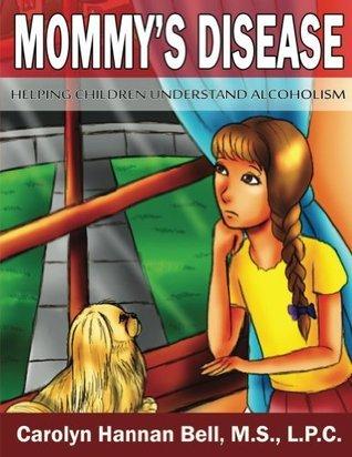 Mommys Disease: Helping Children Understand Alcoholism Carolyn Hannan Bell