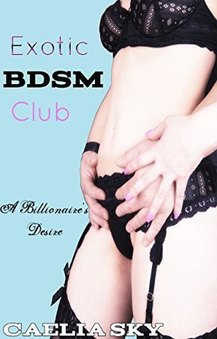 Exotic BDSM Club: A Billionaires Desire  by  Caelia Sky