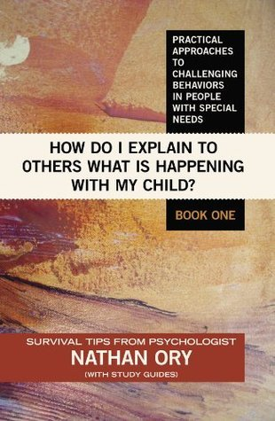 How do I Explain to 0thers What is Happening With My Child? (Practical Approaches to Challenging Behaviors in People With Special Needs Book 1) Nathan E. Ory