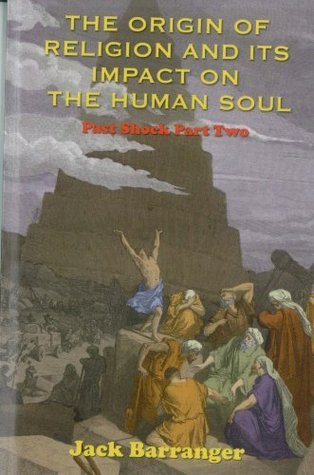 The Origin of Religion and Its Impact on the Human Soul: Past Shock Part Two  by  Jack Barranger