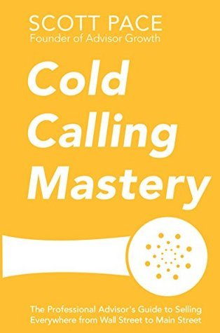 Cold Calling Mastery: The Professional Advisors Guide to Selling Everywhere from Wall Street to Main Street  by  Scott Pace