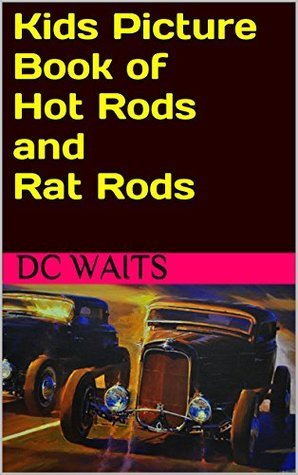 Kids Picture Book of Hot Rods and Rat Rods  by  D.C. Waits