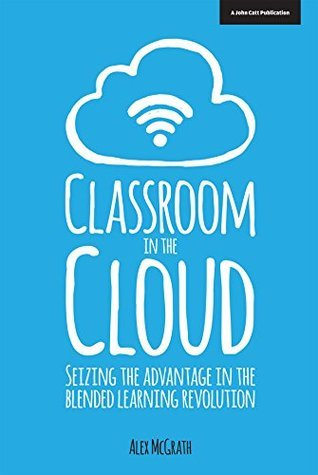 Classroom in the Cloud: Seizing the Advantage in the Blended Learning Revolution  by  Alex McGrath
