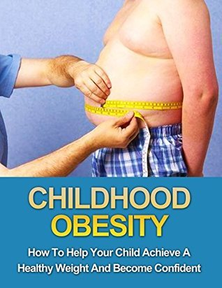 Childhood Obesity: How To Help Your Child Achieve A Healthy Weight And Become Confident  by  Sivan Berko