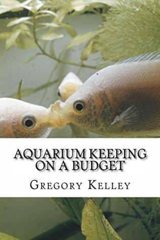 Aquarium Keeping on a Budget  by  Gregory Kelley
