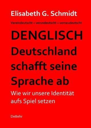 Denglisch - Deutschland schafft seine Sprache ab - Wie wir unsere Identität aufs Spiel setzen  by  Elisabeth G. Schmidt