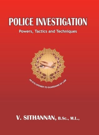 Police Investigation - Powers, Tactics and Techniques  by  V Sithannan
