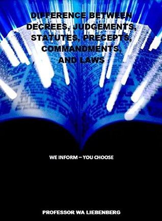Difference Between Decrees, Judgements, Statutes, Precepts, Commandments, and Laws W.A. Liebenberg