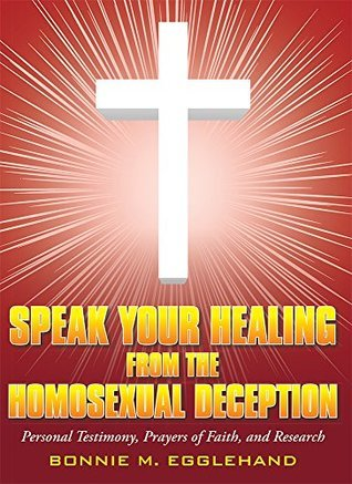 Speak Your Healing from the Homosexual Deception: Personal Testimony, Prayers of Faith, and Research Bonnie M. Egglehand