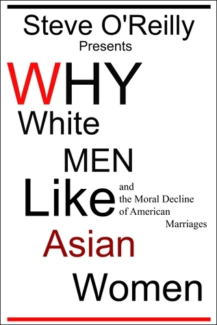 Why White Men Like Asian Women and the Moral Decline of American Marriages  by  Steve OReilly