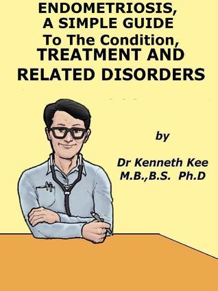Endometriosis, A Simple Guide to The Condition, Treatment And Related Disorders Kenneth Kee
