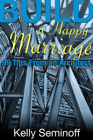 Build a Happy Marriage: 99 Tips from an Architect Kelly Seminoff