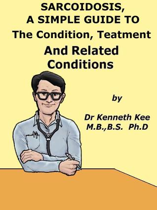 Sarcoidosis, A Simple Guide To The Condition, Treatment And Related Diseases  by  Kenneth Kee
