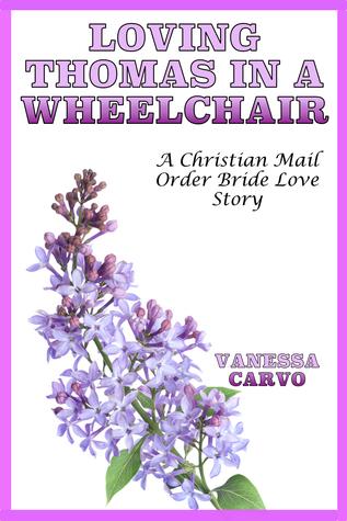 Loving Thomas In A Wheelchair: A Christian Mail Order Bride Romance Vanessa Carvo