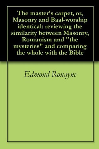 The masters carpet, or, Masonry and Baal-worship identical: reviewing the similarity between Masonry, Romanism and the mysteries and comparing the whole with the Bible  by  Edmond Ronayne
