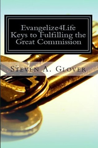Evangelize4Life: Keys to Fulfilling the Great Commission (Evangelize4Life Training Series Book 1)  by  Steven Glover
