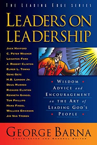 Leaders on Leadership (The Leading Edge Series): Wisdom, Advice and Encouragement on the Art of Leading Gods People  by  George Barna