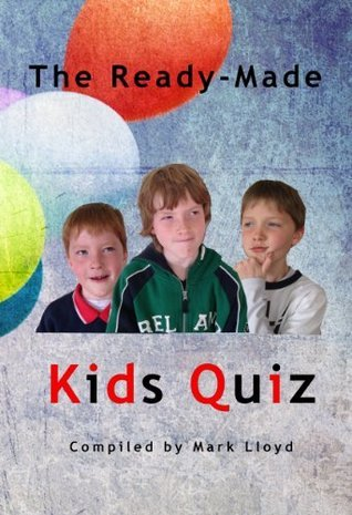 The Ready-Made Kids Quiz: 5 Quizzes of 10 Rounds of 10 Questions Mark Lloyd