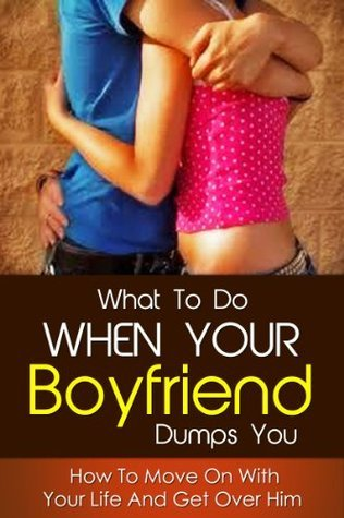 What To Do When Your Boyfriend Dumps You: How To Move On With Your Life And Get Over Him  by  David Gray