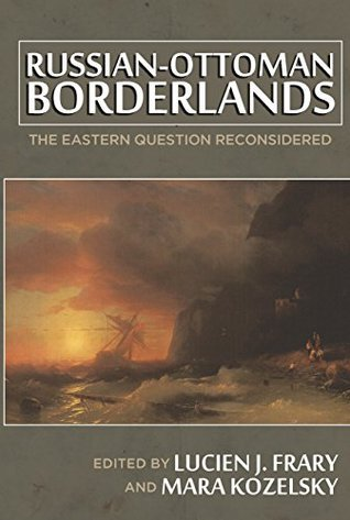 Russian-Ottoman Borderlands: The Eastern Question Reconsidered  by  Lucien J. Frary
