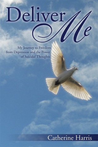 Deliver Me: My Journey to Freedom from Depression and the Power of Suicidal Thoughts  by  Catherine Harris