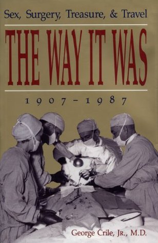 The Way It Was: Sex, Surgery, Treasure and Travel 1907 to 1987 George Crile Jr