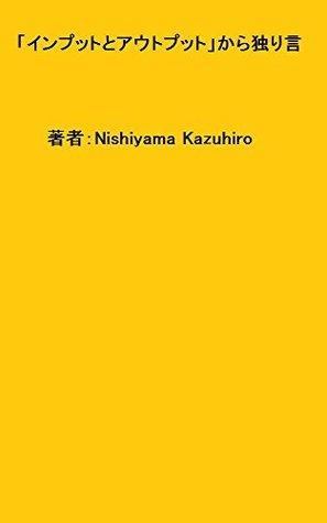 inputotoautoputtokarahitorigoto  by  Nishiyama Kazuhiro
