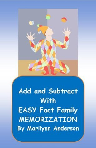 ADD AND SUBTRACT WITH EASY FACT FAMILY MEMORIZATION SKILLS ~~ Memory Enhancement Activated Using Unique Flash Cards and Entertaining Math Games Marilynn Anderson