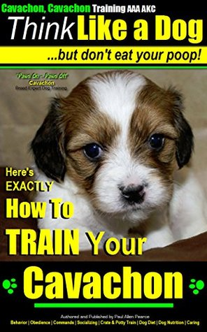 Cavachon, Cavachon Training AAA AKC | Think Like a Dog - But Dont Eat Your Poop! | Paws On~Paws Off - Cavachon Breed Expert Training |: Heres EXACTLY How To Train Your Cavachon  by  Paul Allen Pearce Train My Cavachon Puppy