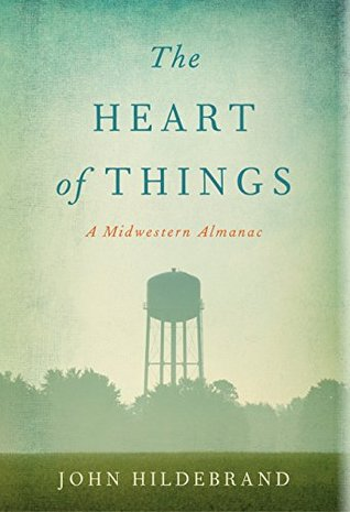 The Heart of Things: A Midwestern Almanac  by  John Hildebrand