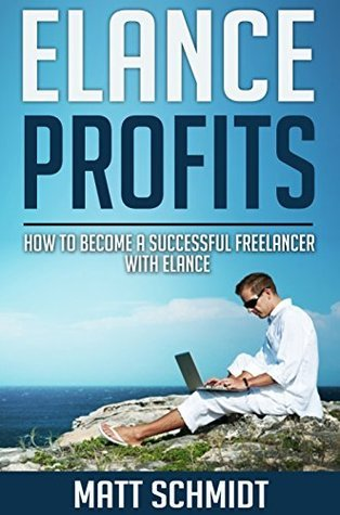 Elance Profits: How To Become A Successful Freelancer With Elance  by  Matt Schmidt