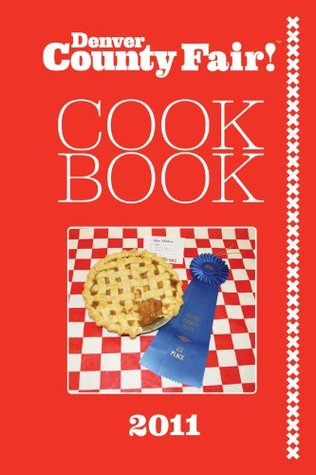 2011 Denver County Fair Cookbook  by  Dana Cain