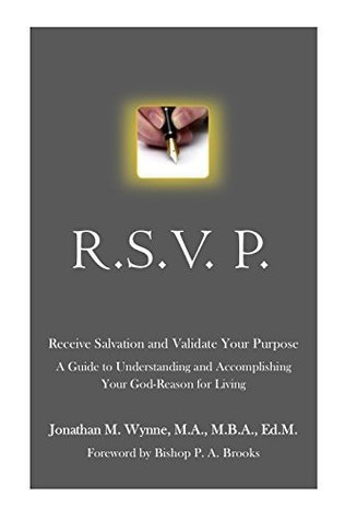 R.S.V.P. Receive Salvation and Validate Your Purpose: A Guide To Understanding And Accomplishing Your God-Reason For Living  by  Jonathan M. Wynne