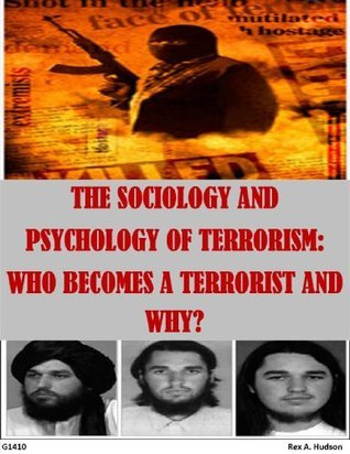 THE SOCIOLOGY AND PSYCHOLOGY OF TERRORISM: WHO BECOMES A TERRORIST AND WHY? Rex A. Hudson