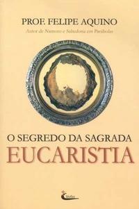 O Segredo da Sagrada Eucaristia Felipe Aquino
