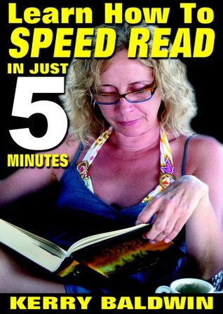 Learn How To Speed Read In Just 5 Minutes  by  Kerry Baldwin