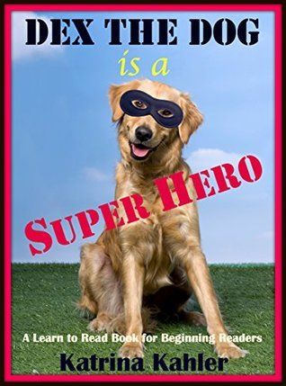 Dex The Dog is a Super Hero - A Learn to Read Book for Beginning Readers  by  Katrina Kahler