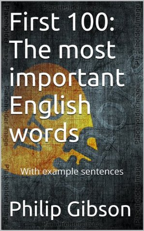 First 100: The 100 most important English words. (With example sentences)  by  Philip Gibson