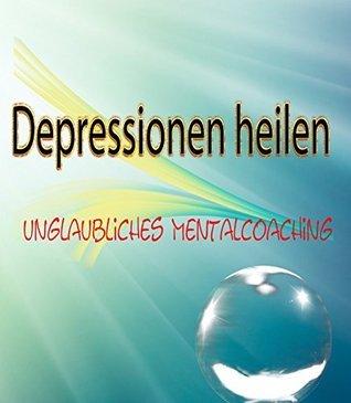 Depressionen heilen: unglaubliches Mentalcoaching  by  Mela König