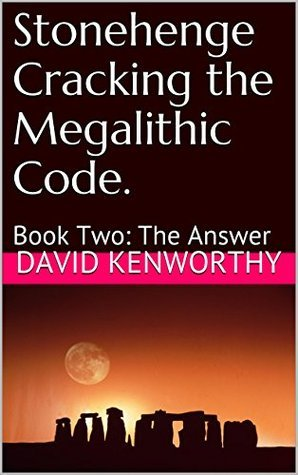 Stonehenge Cracking the Megalithic Code.: Book Two: The Answer David Kenworthy