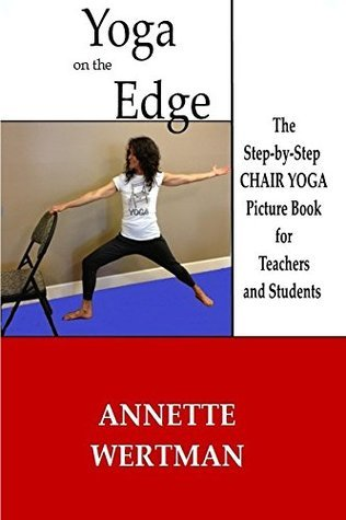 Yoga on the Edge: The Step-by-Step CHAIR YOGA Picture Book for Teachers and Students Annette Wertman
