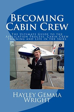 Becoming Cabin Crew: The Ultimate Guide to the Application Process, Cabin Crew Training and Life in the Skies Hayley Wright